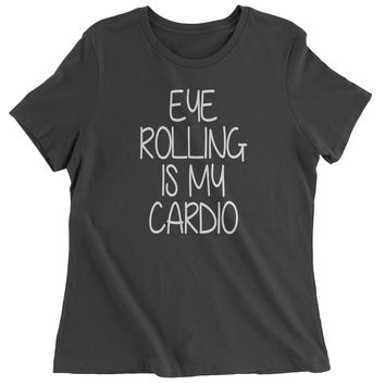 Eye Rolling Is My Cardio Womens T-shirt