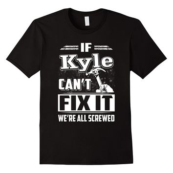 If Kyle Can't Fix It We're All Screwed Shirt