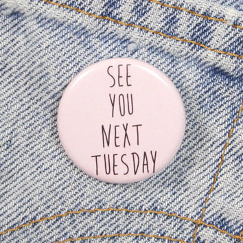 See You Next Tuesday 1.25 Inch Pin Back Button Badge