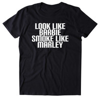Look Like Barbie Smoke Like Marley Shirt Funny Stoner Girl Marijuana Weed Smoker Hippie Dope 420 Pot Tumblr T-shirt