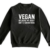 Vegan Because My Body Isn't A Graveyard Shirt Streetwear Hipster Shirt Unisex Shirt Men Shirt Women Shirt Sweater Jumper Shirt Long Sleeve