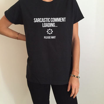 Sarcastic comment loading please wait Tshirt Fashion funny saying womens girls sassy cute gifts tops teens teenager