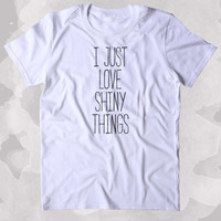 I Just Love Shiny Things Shirt Funny Glitter Sparkly Girly Sassy Gift Clothing Tumblr T-shirt
