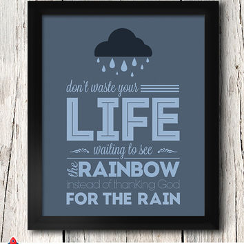Don't waste your life waiting to see the rainbow instead of thanking God for the Rain / Quotes / 8x10 inch / Home Decor / Inspirational