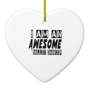 I am an Awesome Ballet dancer. Ceramic Heart Ornament