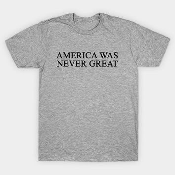 America Was Never Great T-Shirt - American Political Parody Shirt 2016 Election - Mens Womens Unisex Top - XS S M L XL 2XL 3XL