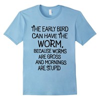 Stupid Morning Funny, Early Bird Can Have The Worm T-Shirt