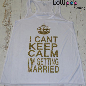 I Cant Keep Calm I'm Getting Married. Tank Top. Bridal shower. Bridal Set.Bachelorette party. Glitter print