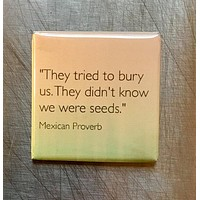 They Tried to Bury Us. They Didn't Know We Were Seeds Fridge Magnet