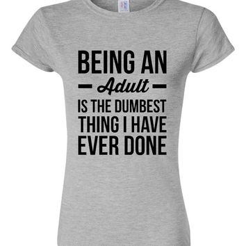 Being an Adult is the Dumbest Thing I have Ever Done T-Shirt Gift ideas Fun Trending T Shirt Top 20 tshirts Christmas Mothers Day Gifts