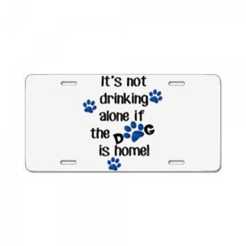 IT'S NOT DRINKING ALONE IF THE DOG IS HOME! License Plate