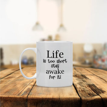 Life is too Short Stay Awake For It - Ceramic Coffee Mug - Dishwasher Safe - Cute Coffee Mug- Funny Coffee Mug  - Custom - Personalized Gift