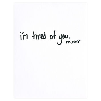 Tired Of You Never Greeting Card