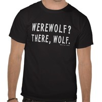 Werewolf? There, Wolf. Shirts from Zazzle.com