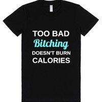 Too Bad Bitching Doesn't Burn Calories.-Female Black T-Shirt