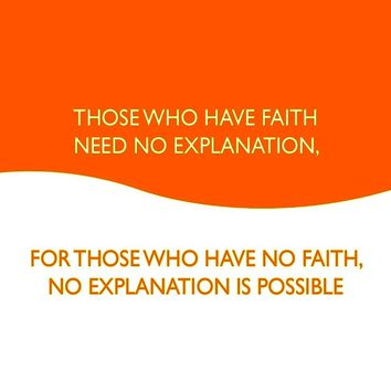 Those who have faith need no explanation, for those who  have no faith, no explanation is possible