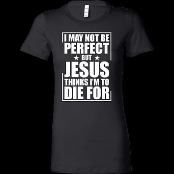 I may not be perfect but jesus thinks i'm to die for Woman Short Sleeve T Shirt - TL00676WS