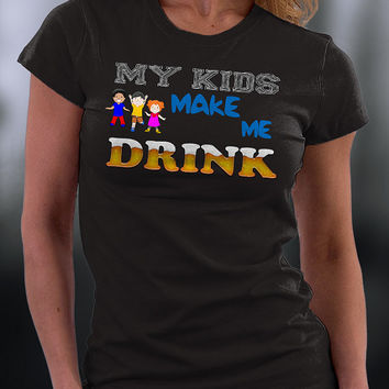 My Kids Makes Me Drink T Shirt, Funny Joke About My Kids T Shirt, Funny Gift T Shirt
