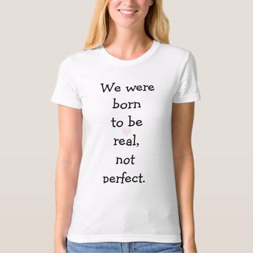 We were born to be real T-shirt