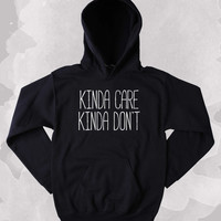 I Don't Care Sweatshirt Funny Kinda Care Kinda Don't Clothing Sarcastic Anti Social Sarcasm Tumblr Hoodie