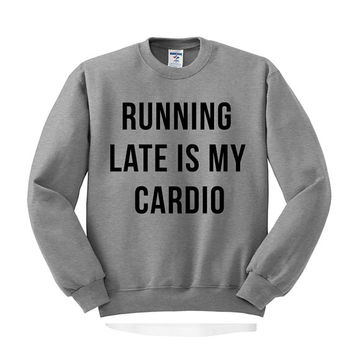 Crewneck - Running Late is My Cardio - Funny Workout Sweater Saying Phrase Womens Ladies Fitness