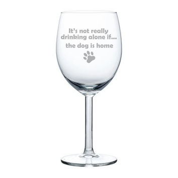 10 oz Wine Glass Funny It's not really drinking alone if the dog is home