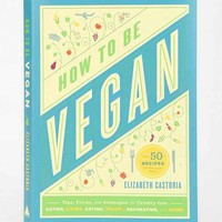 How To Be Vegan: Tips, Tricks, And Strategies For Cruelty-Free Eating, Living, Dating, Travel, Decorating, And More By Elizabeth Castoria- Assorted One