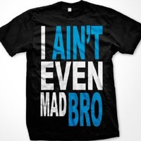 I Ain't Even Mad Bro Mens T-shirt, Big and Bold Funny Statements Tee Shirt