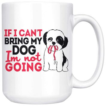 Funny Shih Tzu Mug If I Cant Bring My Dog Im Not Going 15oz White Coffee Mugs