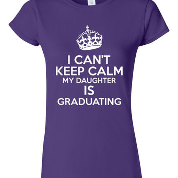I Cant Keep Calm My Daughter Is Graduating Tshirt. For All Ages. Great Shirt Ladies and Unisex Style Shirt.  Makes a Great Gift!!!!!