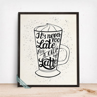 Its Never Too Late For A Cup Of Latte Print, Typography Poster, Latte Quote, Latte Print, Latte, Wall Decor, Coffee, Fathers Day Gift