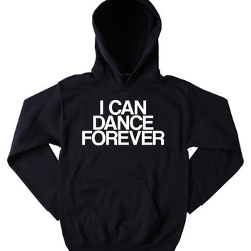 Dancing Sweatshirt I Can Dance Forever Slogan Funny Dancer Partying Rave Tumblr Hoodie