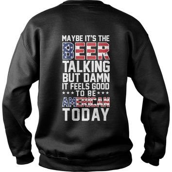 Maybe it's the beer talking but damn it feels good to be American today  Sweatshirt Unisex