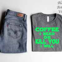 Coffee I Need Kill You I Will- short sleeve unisex t-shirt/HTV design/Put in NOTE to SELLER if you want design facing left or right