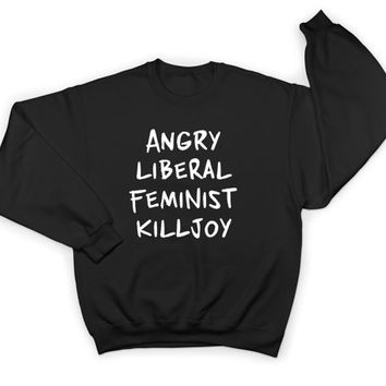 Angry Liberal Feminist Killjoy sweatshirt crewneck women ladies girls feminism democrat girl power patriarchy gift