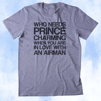 Who Needs Prince Charming When You Are In Love With An Airman Shirt Air Force Wife Girlfriend Military Troops Tumblr T-shirt