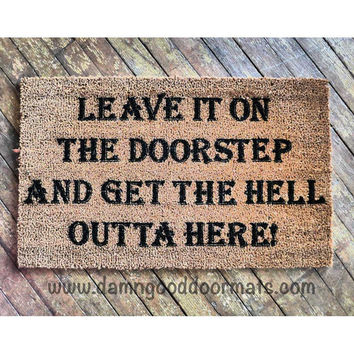 Leave it at the doorstep and get the Hell outta here- rude funny novelty doormat