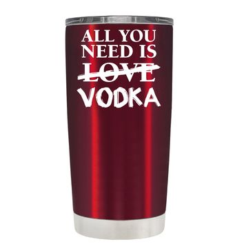 All You Need is Vodka on Translucent Red 20 oz Tumbler Cup