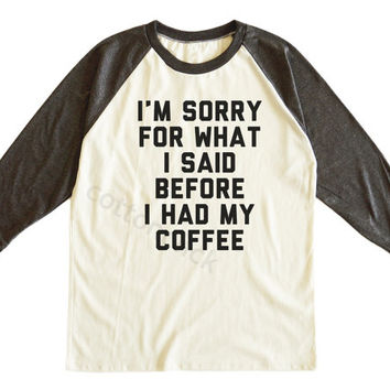 I'm Sorry For What I Said Before I Had My Coffee Tee Fashion Awesome Shirt Unisex Tee Men Tee Women Tee Raglan Tee Shirt Baseball Tee Shirt