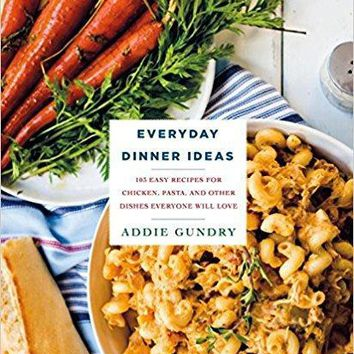 Everyday Dinner Ideas: 103 Easy Recipes for Chicken, Pasta, and Other Dishes Everyone