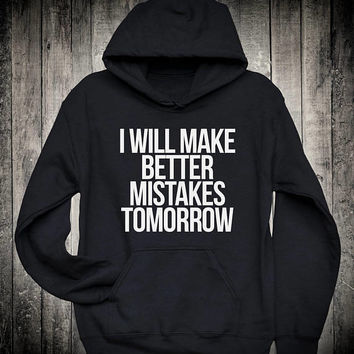 I Will Make Better Mistakes Tomorrow Funny Fashion Slogan Hoodie Hipster Mens Womens Swag Sweatshirt Dope Summer Novelty Clothing