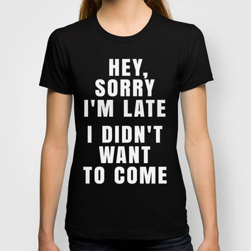 HEY, SORRY I'M LATE - I DIDN'T WANT TO COME (Black & White) T-shirt by CreativeAngel