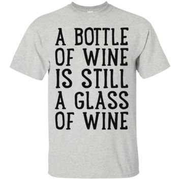 A BOTTLE OF WINE IS STILL A GLASS OF WINE T-SHIRT