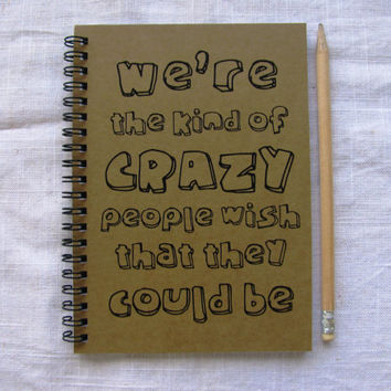 We're the kind of crazy people wish that they could be - 5 x 7 journal