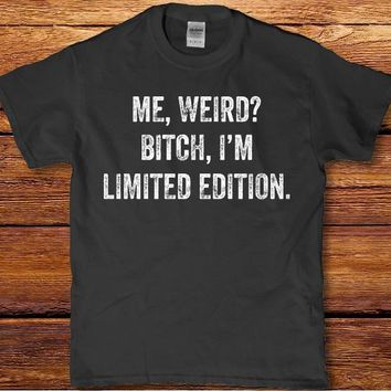 Me weird bit** I'm limited edition adult unisex funny t-shirt