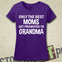 Only The Best Moms Get Promoted To Grandma T-Shirt - Shirt - Ladies - Womens - Gift for Mom - Baby Announcement - New Baby - Mothers Day