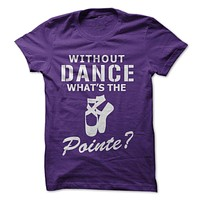 Without Dance, What's The Pointe? T-Shirt