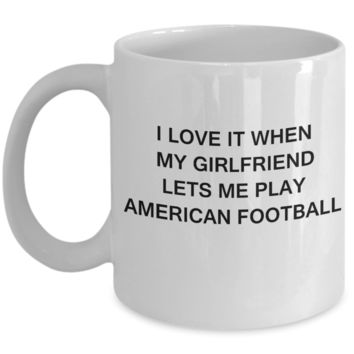 American Football Lovers,I Love It When My Girlfriend Lets me Play American Football-White Coffee Mugs 11 oz Cup