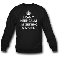 I Can't keep calm I'm getting married sweatshirt
