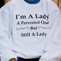 I'm A Lady Sweatshirt. Graphic Sweatshirt. I'm A Lady, A Perverted One, But Still A Lady. Funny Shirt.